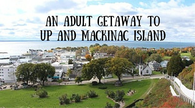 An adult getaway to UP and Mackinac Island