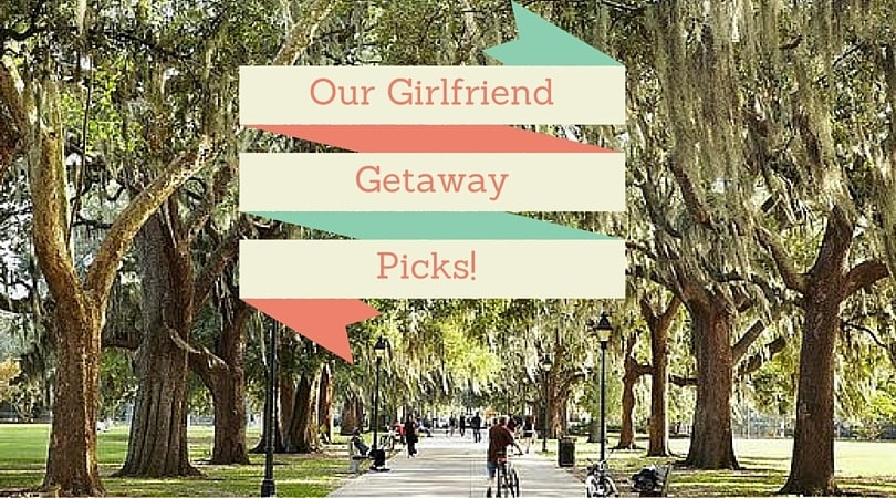 Our Girlfriend Getaway Picks