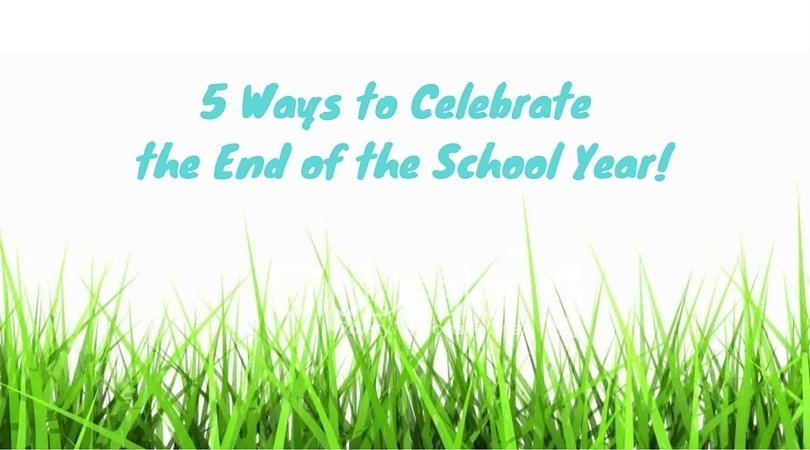 5 ways to celebrate the end of the school year