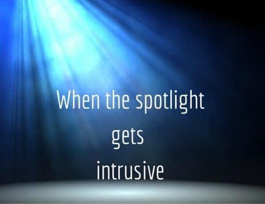 When the spotlight gets intrusive