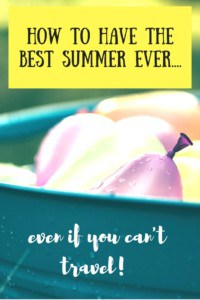 How to have the best summer ever...even if you can't travel!